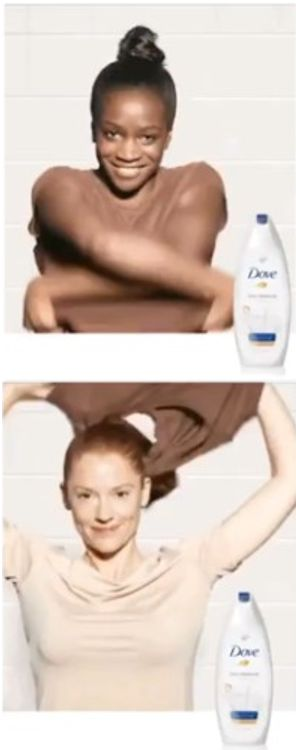 Een advertentie voor een doucheproduct van het merk Dove. In de eerste scene doet een zwarte vrouw haar topje uit. In de tweede scene is de vrouw wit. Hiermee wordt de indruk gewekt dat Dove zwarte vrouwen wit wast.